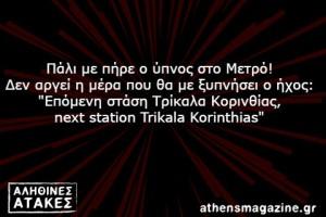 """Πάλι με πήρε ο ύπνος στο Μετρό! Δεν αργεί η μέρα που θα με ξυπνήσει ο ήχος:  """"Επόμενη στάση Τρίκαλα Κορινθίας, next station Trikala Korinthias"""""""