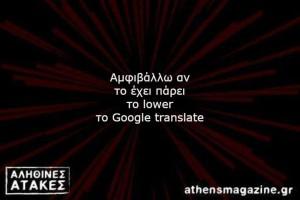 Αμφιβάλλω αν το έχει πάρει το lower το Google translate!