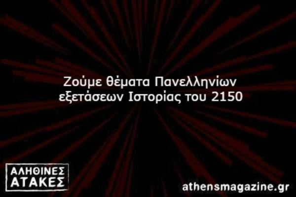 Ζούμε θέματα Πανελληνίων εξετάσεων Ιστορίας του 2150