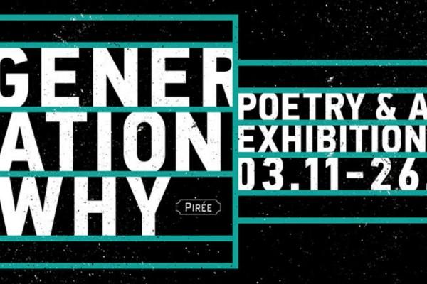 Generation why: Poetry & Art Exhibition Παρασκευή 3 Νοεμβρίου στο PIRÉE!