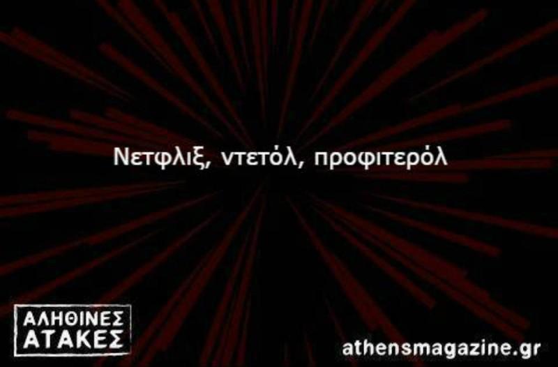 Νετφλιξ, ντετόλ, προφιτερόλ